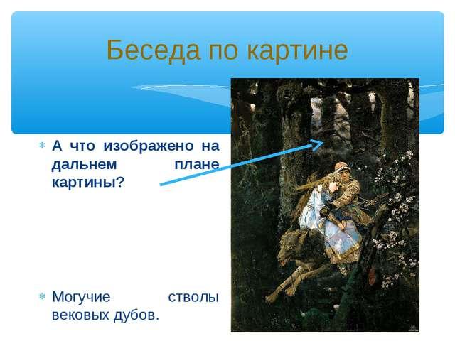 Беседа по картине А что изображено на дальнем плане картины? Могучие стволы в...