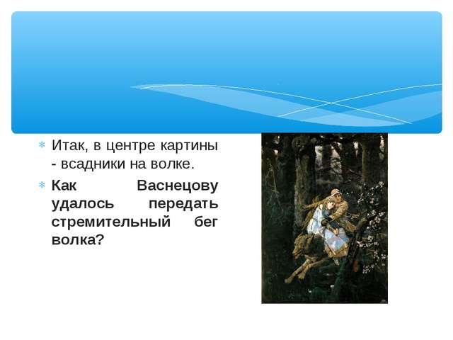 Итак, в центре картины - всадники на волке. Как Васнецову удалось передать ст...