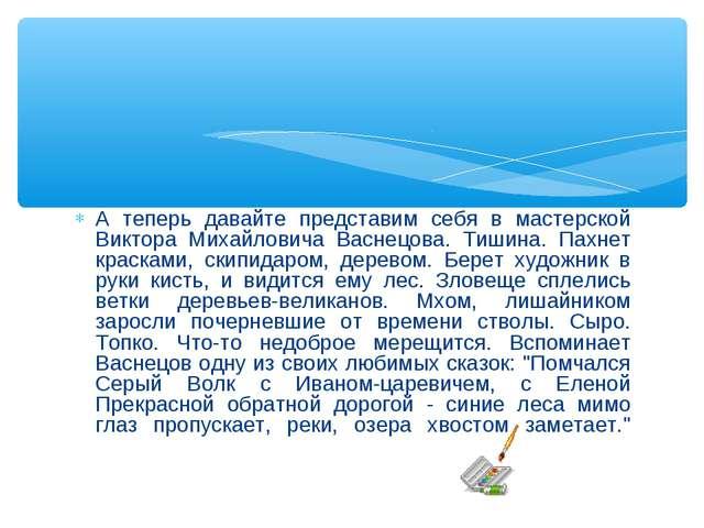 А теперь давайте представим себя в мастерской Виктора Михайловича Васнецова....