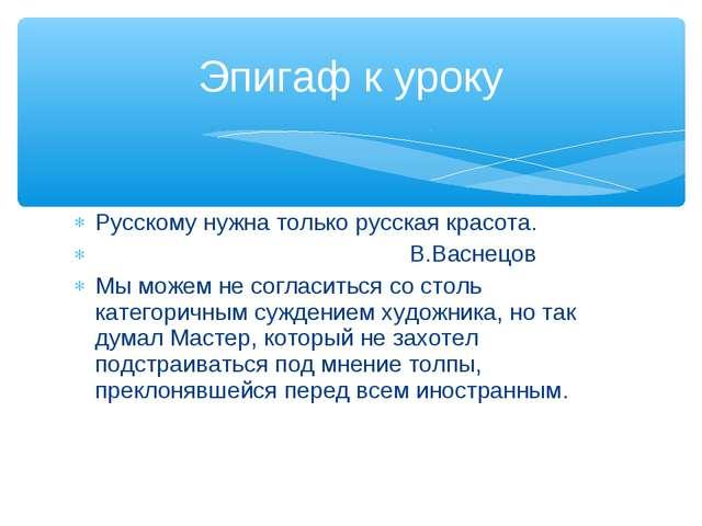 Русскому нужна только русская красота. В.Васнецов Мы можем не согласиться со...