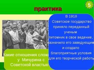практика Какие отношения сложились у Мичурина с Советской властью? В 1918 Сов