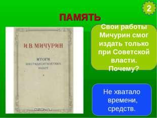 ПАМЯТЬ Свои работы Мичурин смог издать только при Советской власти. Почему? 2