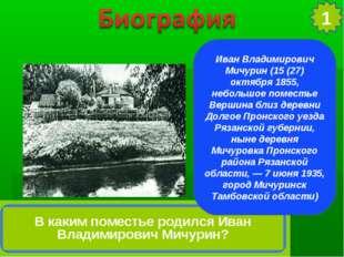 Иван Владимирович Мичурин (15 (27) октября 1855, небольшое поместье Вершина б