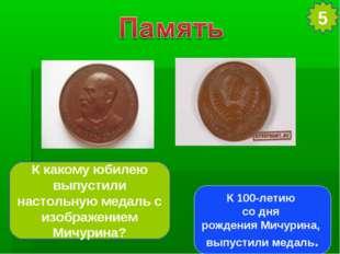 5 К какому юбилею выпустили настольную медаль с изображением Мичурина? К 100-