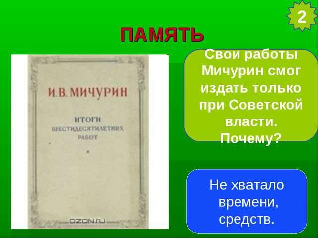 ПАМЯТЬ Свои работы Мичурин смог издать только при Советской власти. Почему? 2...