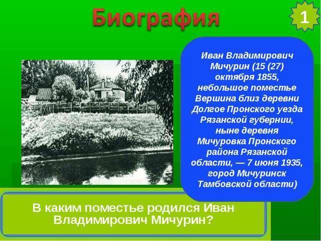Иван Владимирович Мичурин (15 (27) октября 1855, небольшое поместье Вершина б...