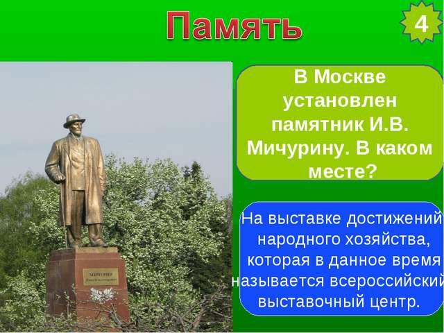 В Москве установлен памятник И.В. Мичурину. В каком месте? 4 На выставке дост...