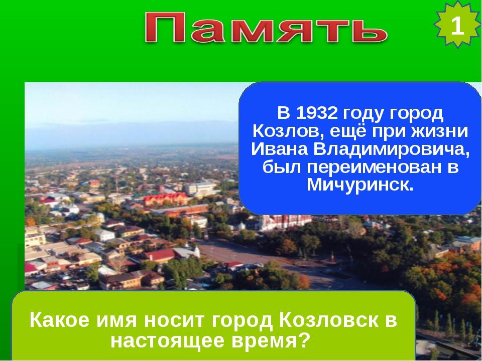 1 Какое имя носит город Козловск в настоящее время? В 1932 году город Козлов,...