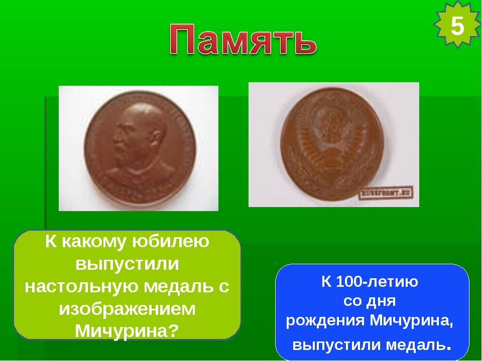 5 К какому юбилею выпустили настольную медаль с изображением Мичурина? К 100-...