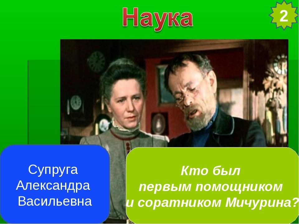Супруга Александра Васильевна 2 Кто был первым помощником и соратником Мичури...