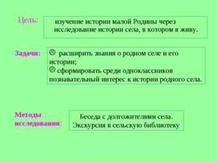 Цель: изучение истории малой Родины через исследование истории села, в которо