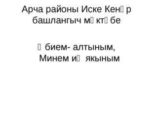Арча районы Иске Кенәр башлангыч мәктәбе Әбием- алтыным, Минем иң якыным