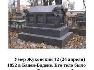 Умер Жуковский 12 (24 апреля) 1852 в Баден-Бадене. Его тело было перевезено в