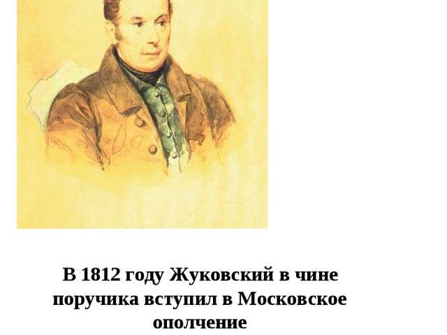 В1812годуЖуковскийв чине поручика вступил в Московское ополчение
