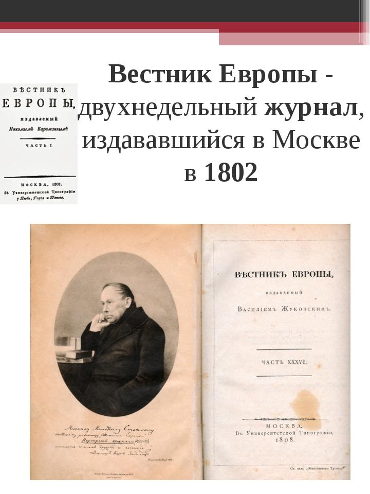 ВестникЕвропы- двухнедельныйжурнал, издававшийся в Москве в1802