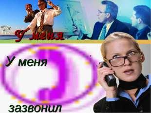 У меня зазвонил телефон... У меня зазвонил телефон...