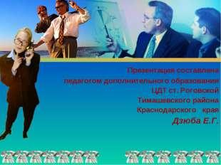 Презентация составлена педагогом дополнительного образования ЦДТ ст. Роговск