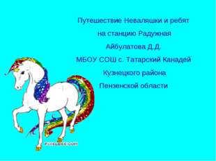 Путешествие Неваляшки и ребят на станцию Радужная Айбулатова Д.Д. МБОУ СОШ с.