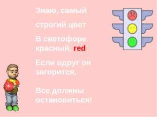 Знаю, самый строгий цвет В светофоре красный, red Если вдруг он загорится, Вс