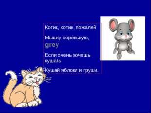 Котик, котик, пожалей Мышку серенькую, grey Если очень хочешь кушать Кушай яб