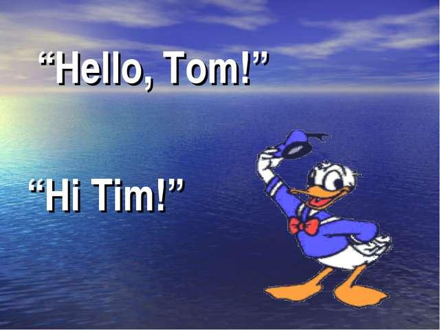"""Hello, Tom!"" ""Hi Tim!"""