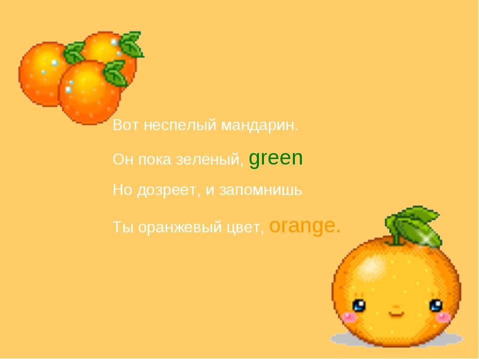 Вот неспелый мандарин. Он пока зеленый, green Но дозреет, и запомнишь Ты оран...