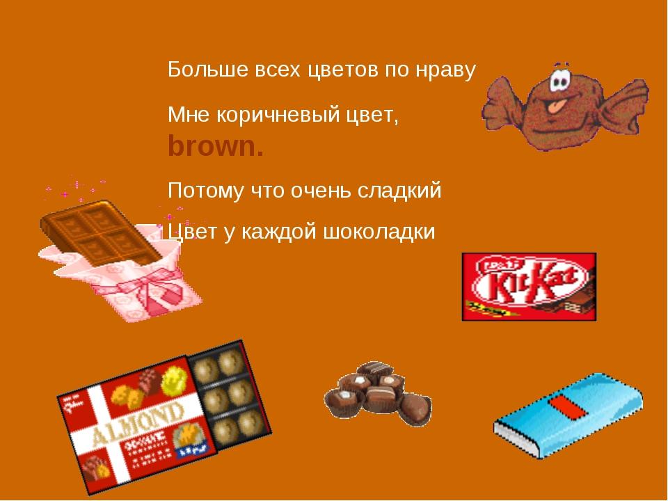 Больше всех цветов по нраву Мне коричневый цвет, brown. Потому что очень слад...
