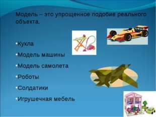 Модель – это упрощенное подобие реального объекта. Кукла Модель машины Модель