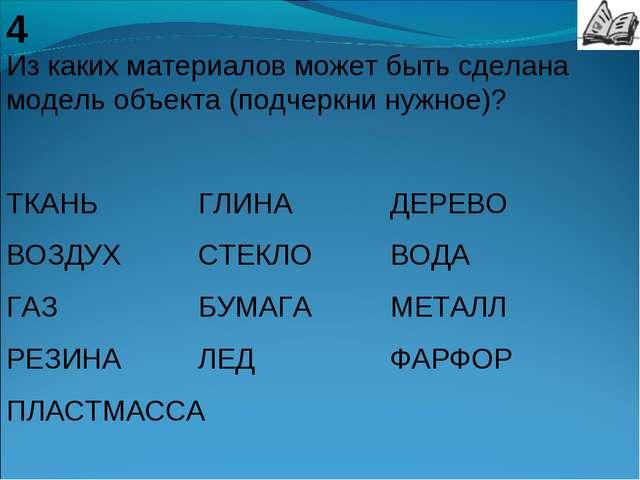 4 Из каких материалов может быть сделана модель объекта (подчеркни нужное)? Т...