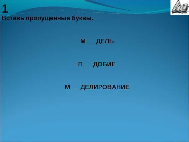 1 Вставь пропущенные буквы. М __ ДЕЛЬ П __ ДОБИЕ М __ ДЕЛИРОВАНИЕ