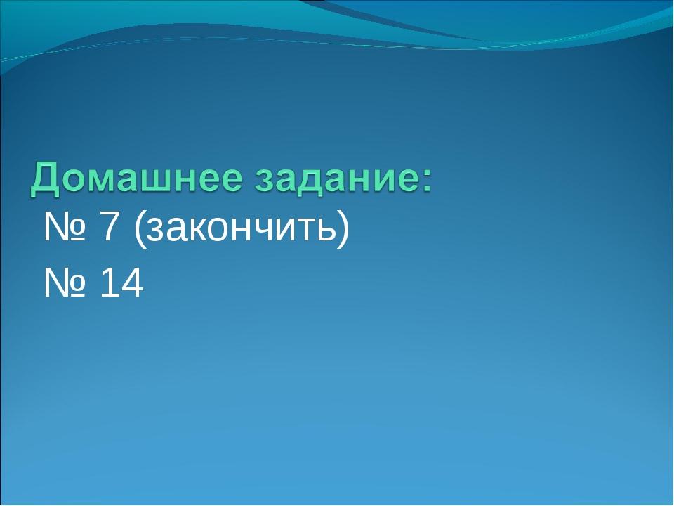 № 7 (закончить) № 14