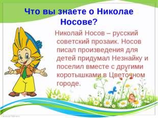 Что вы знаете о Николае Носове?     Николай Носов – русский советский прозаи