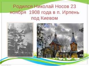 Родился Николай Носов 23 ноября  1908 года в п. Ирпень под Киевом