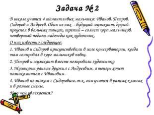 Задача № 2 В школе учатся 4 талантливых мальчика: Иванов, Петров, Сидоров и А