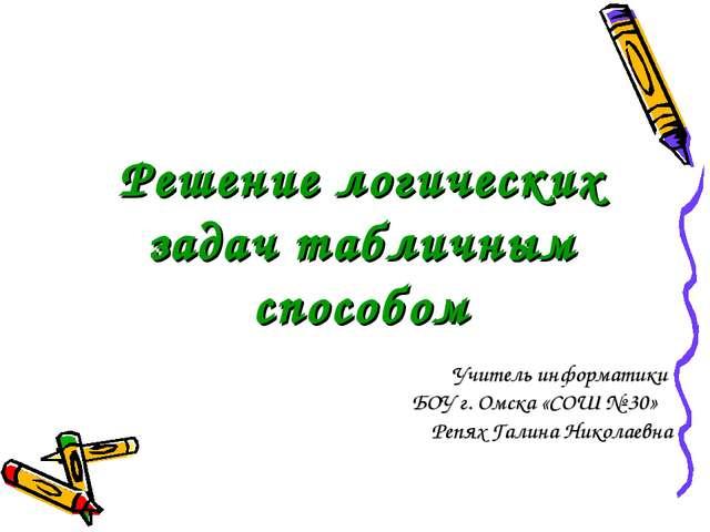 Решение логических задач табличным способом Учитель информатики БОУ г. Омска...