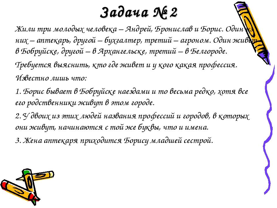 Задача № 2 Жили три молодых человека – Андрей, Бронислав и Борис. Один из них...