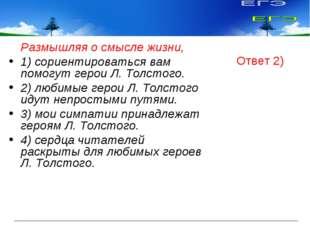 Размышляя о смысле жизни, 1) сориентироваться вам помогут герои Л. Толстого.