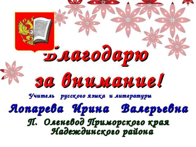 Благодарю за внимание! Учитель русского языка и литературы Лопарева Ирина Ва...