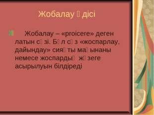 Жобалау әдісі  Жобалау – «proicere» деген латын сөзі. Бұл сөз «жоспарлау,