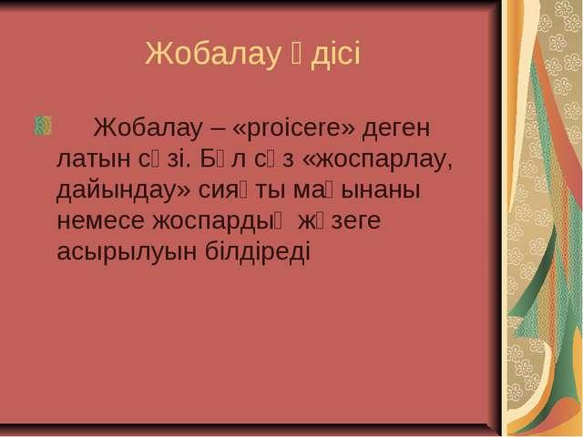 Жобалау әдісі  Жобалау – «proicere» деген латын сөзі. Бұл сөз «жоспарлау,...