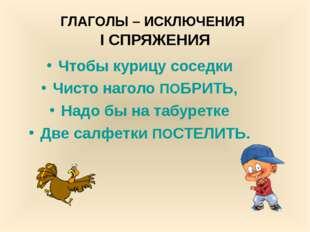 ГЛАГОЛЫ – ИСКЛЮЧЕНИЯ I СПРЯЖЕНИЯ Чтобы курицу соседки Чисто наголо ПОБРИТЬ, Н
