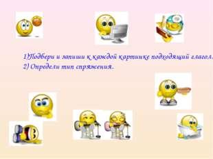 1)Подбери и запиши к каждой картинке подходящий глагол. 2) Определи тип спря