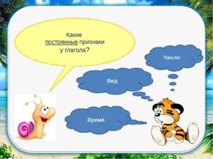 Какие постоянные признаки у глагола? Время Вид Число