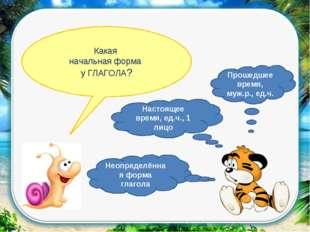 Какая начальная форма у ГЛАГОЛА? Неопределённая форма глагола Настоящее время