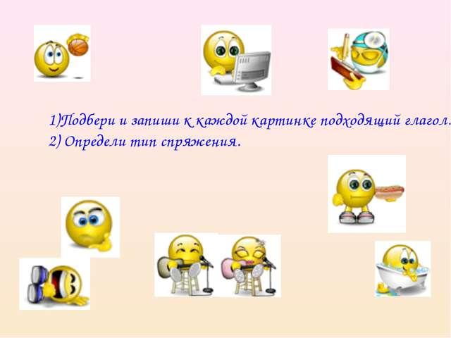 1)Подбери и запиши к каждой картинке подходящий глагол. 2) Определи тип спря...