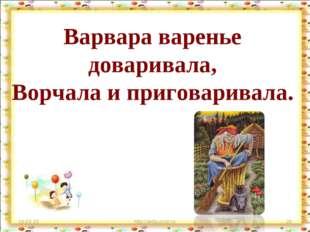 Варвара варенье доваривала, Ворчала и приговаривала. * http://aida.ucoz.ru *