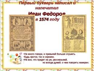 Первый букварь написал и напечатал Иван Федоров в 1574 году Не много говори,