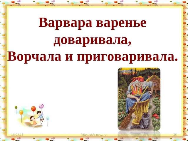 Варвара варенье доваривала, Ворчала и приговаривала. * http://aida.ucoz.ru *...