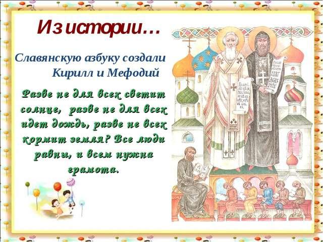 Из истории… Славянскую азбуку создали Кирилл и Мефодий Разве не для всех свет...