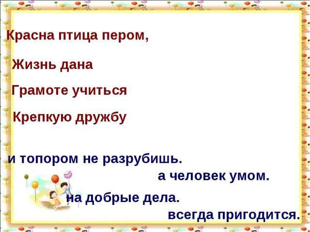 Красна птица пером, Жизнь дана Грамоте учиться Крепкую дружбу а человек умом....